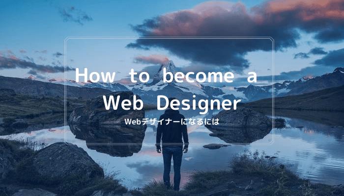 Webデザイナーになるには?「未経験でもできる方法」と「NGな方法」を徹底解説