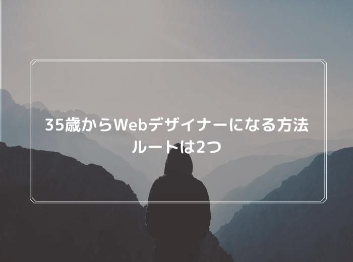 35歳からWebデザイナーになる2つの方法を徹底解説【まだ間に合う】