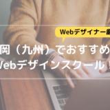 福岡(九州)のWebデザインスクール5つを、現役Webデザイナーが厳選して紹介!