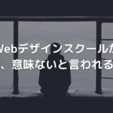 Webデザインスクールは無駄?意味ない?【受講者が現実を暴露する】