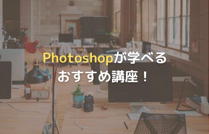 Photoshopが学べるおすすめ講座・スクール5選【オンラインなど目的別】